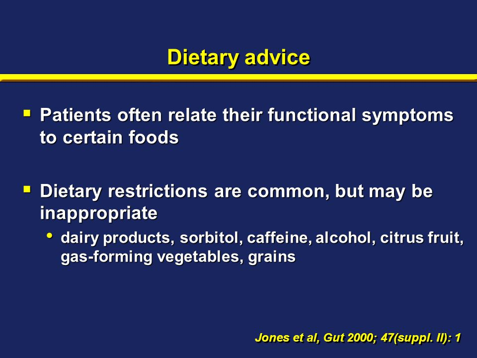 Dietary advice  Patients often relate their functional symptoms to certain foods  Dietary restrictions are common, but may be inappropriate dairy products, sorbitol, caffeine, alcohol, citrus fruit, gas-forming vegetables, grains dairy products, sorbitol, caffeine, alcohol, citrus fruit, gas-forming vegetables, grains Jones et al, Gut 2000; 47(suppl.