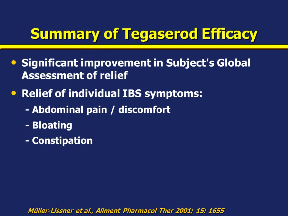 Summary of Tegaserod Efficacy Significant improvement in Subject's Global Assessment of relief Relief of individual IBS symptoms: - Abdominal pain / d