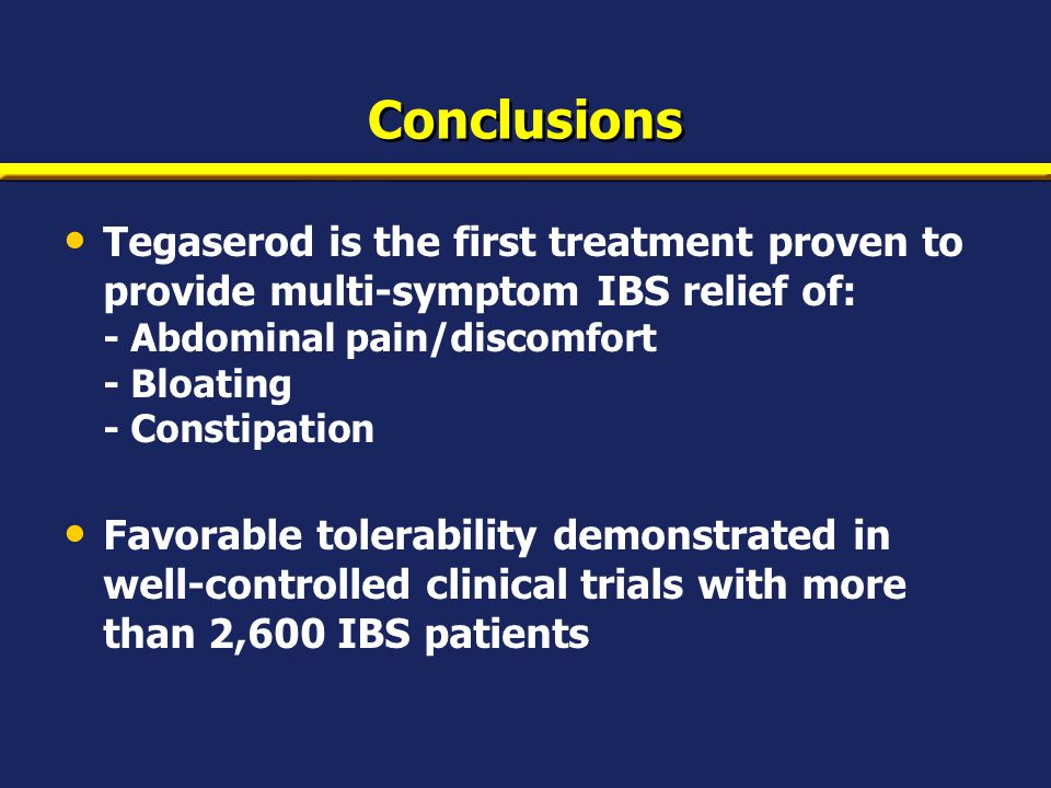 Conclusions Tegaserod is the first treatment proven to provide multi-symptom IBS relief of: - Abdominal pain/discomfort - Bloating - Constipation Favorable tolerability demonstrated in well-controlled clinical trials with more than 2,600 IBS patients