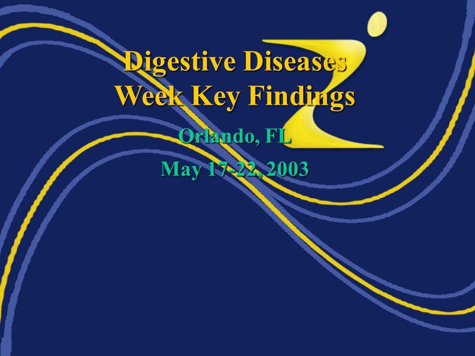 Digestive Diseases Week Key Findings Orlando, FL May 17-22, 2003