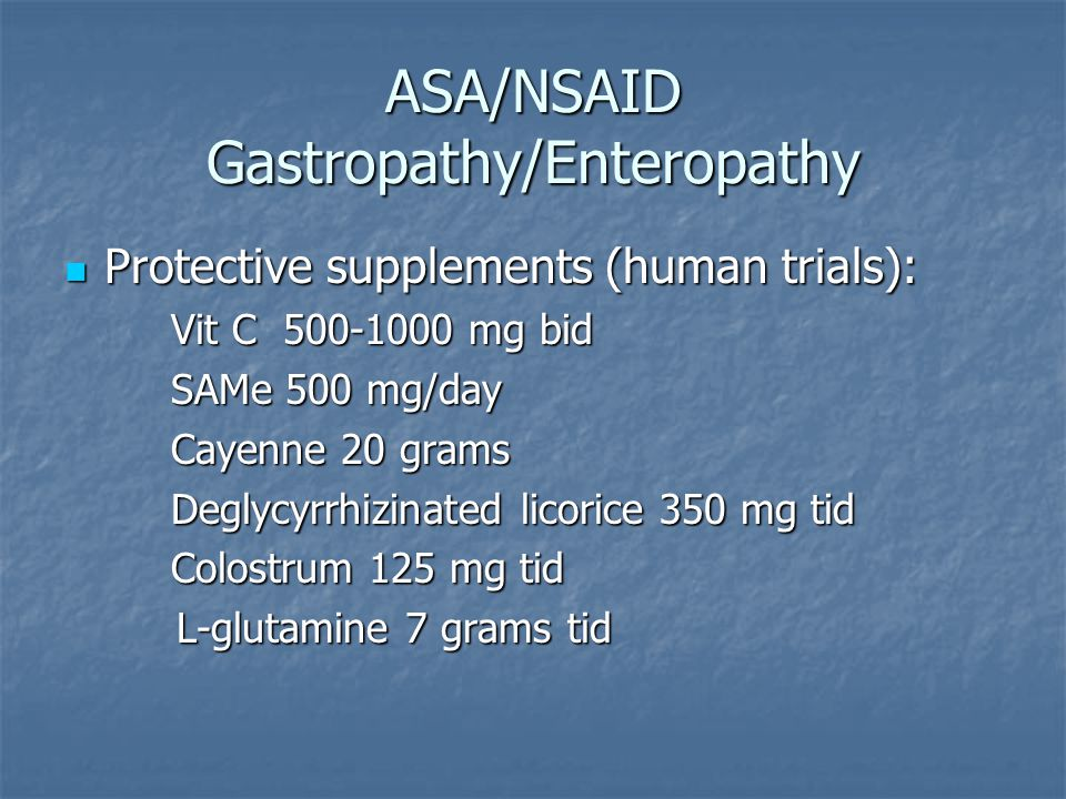 ASA/NSAID Gastropathy/Enteropathy Protective supplements (human trials): Protective supplements (human trials): Vit C 500-1000 mg bid SAMe 500 mg/day Cayenne 20 grams Deglycyrrhizinated licorice 350 mg tid Colostrum 125 mg tid L-glutamine 7 grams tid L-glutamine 7 grams tid