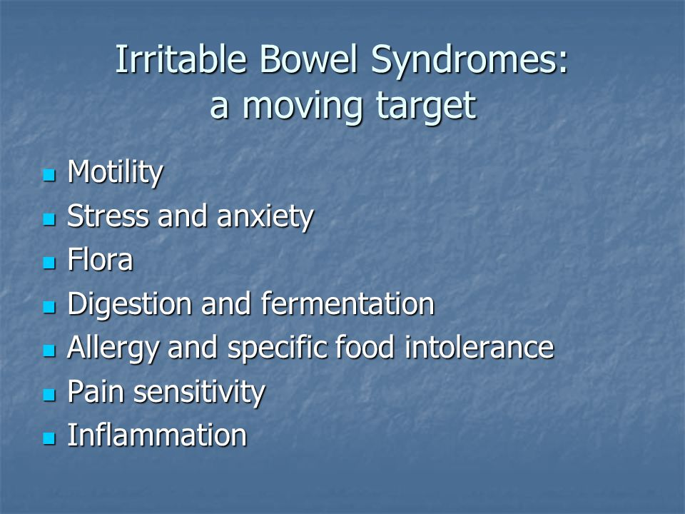 Irritable Bowel Syndromes: a moving target Motility Motility Stress and anxiety Stress and anxiety Flora Flora Digestion and fermentation Digestion and fermentation Allergy and specific food intolerance Allergy and specific food intolerance Pain sensitivity Pain sensitivity Inflammation Inflammation