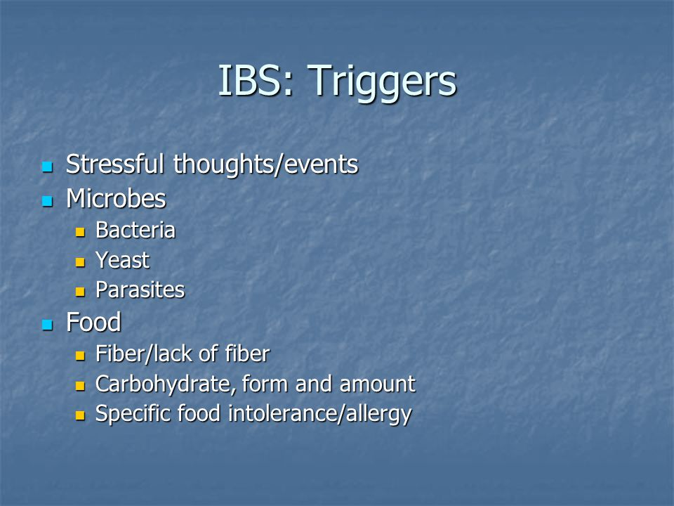 IBS: Triggers Stressful thoughts/events Stressful thoughts/events Microbes Microbes Bacteria Bacteria Yeast Yeast Parasites Parasites Food Food Fiber/lack of fiber Fiber/lack of fiber Carbohydrate, form and amount Carbohydrate, form and amount Specific food intolerance/allergy Specific food intolerance/allergy