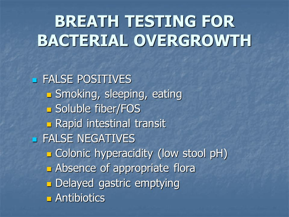 BREATH TESTING FOR BACTERIAL OVERGROWTH FALSE POSITIVES FALSE POSITIVES Smoking, sleeping, eating Smoking, sleeping, eating Soluble fiber/FOS Soluble fiber/FOS Rapid intestinal transit Rapid intestinal transit FALSE NEGATIVES FALSE NEGATIVES Colonic hyperacidity (low stool pH) Colonic hyperacidity (low stool pH) Absence of appropriate flora Absence of appropriate flora Delayed gastric emptying Delayed gastric emptying Antibiotics Antibiotics