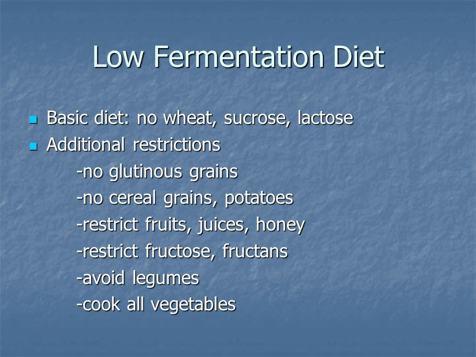 Low Fermentation Diet Basic diet: no wheat, sucrose, lactose Basic diet: no wheat, sucrose, lactose Additional restrictions Additional restrictions -no glutinous grains -no cereal grains, potatoes -restrict fruits, juices, honey -restrict fructose, fructans -avoid legumes -cook all vegetables