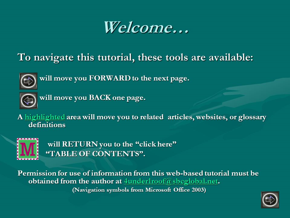 Welcome… To navigate this tutorial, these tools are available: will move you FORWARD to the next page.