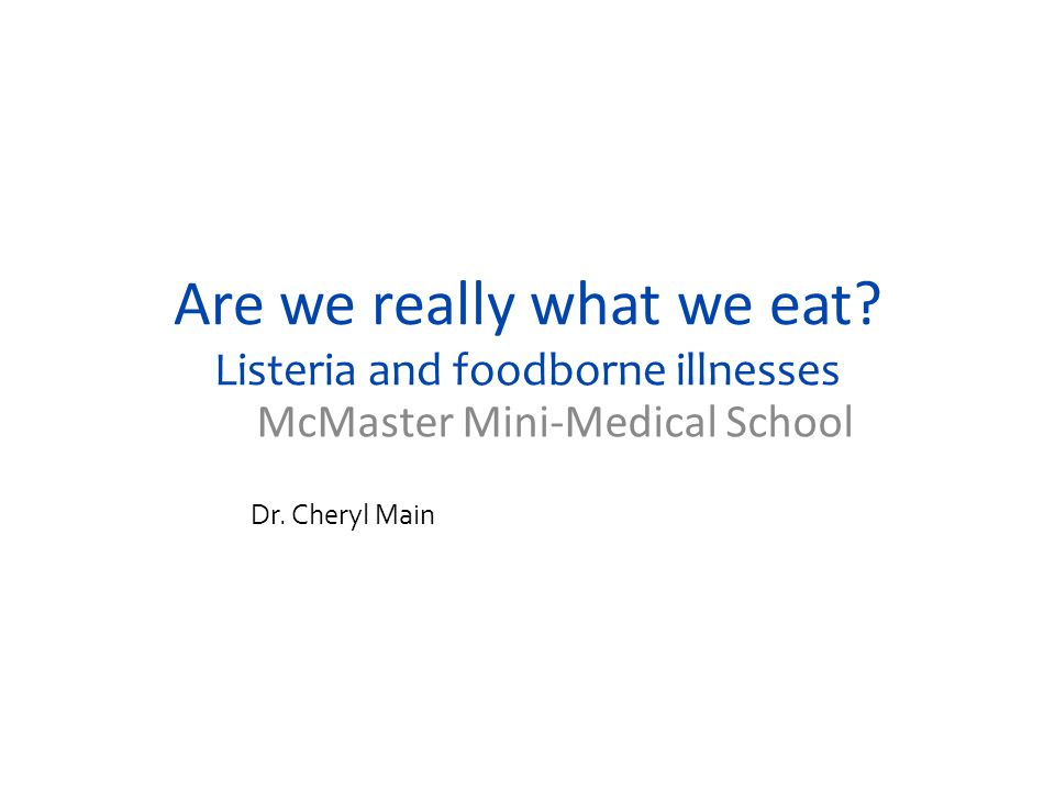 Are we really what we eat. Listeria and foodborne illnesses McMaster Mini-Medical School Dr.