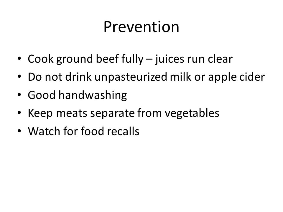 Prevention Cook ground beef fully – juices run clear Do not drink unpasteurized milk or apple cider Good handwashing Keep meats separate from vegetables Watch for food recalls