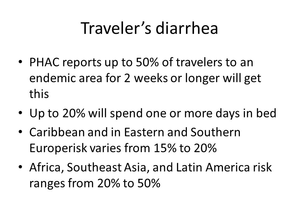 Traveler's diarrhea PHAC reports up to 50% of travelers to an endemic area for 2 weeks or longer will get this Up to 20% will spend one or more days in bed Caribbean and in Eastern and Southern Europerisk varies from 15% to 20% Africa, Southeast Asia, and Latin America risk ranges from 20% to 50%
