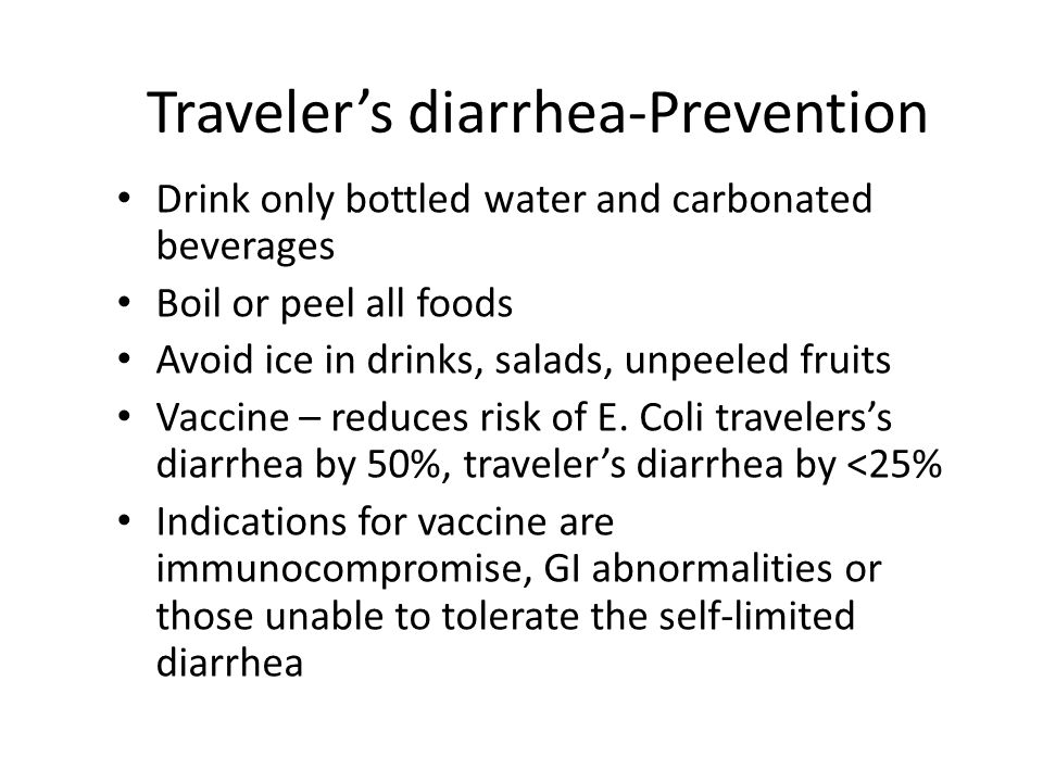 Traveler's diarrhea-Prevention Drink only bottled water and carbonated beverages Boil or peel all foods Avoid ice in drinks, salads, unpeeled fruits Vaccine – reduces risk of E.