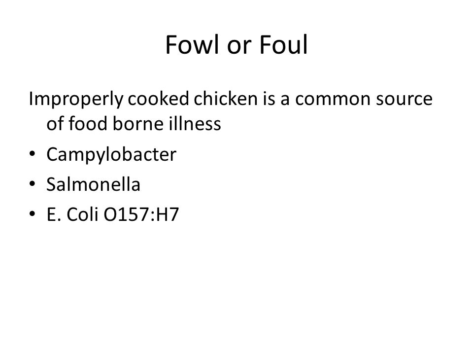 Fowl or Foul Improperly cooked chicken is a common source of food borne illness Campylobacter Salmonella E.