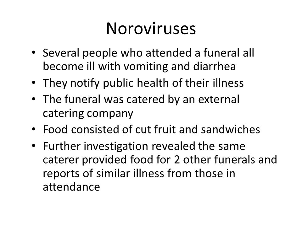 Noroviruses Several people who attended a funeral all become ill with vomiting and diarrhea They notify public health of their illness The funeral was catered by an external catering company Food consisted of cut fruit and sandwiches Further investigation revealed the same caterer provided food for 2 other funerals and reports of similar illness from those in attendance