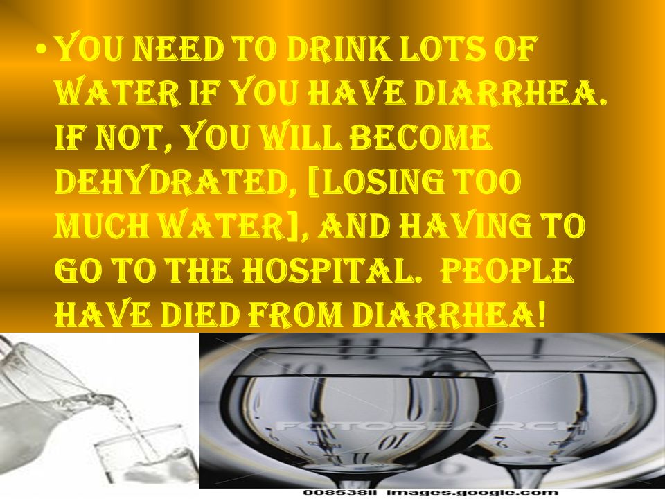 You need to drink lots of water if you have diarrhea.