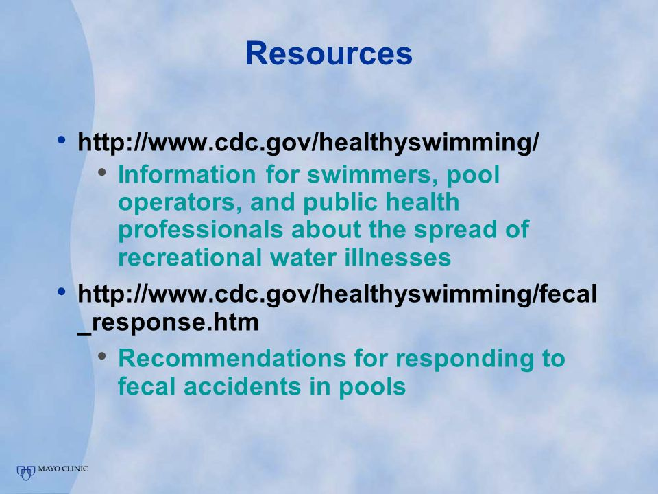 Resources http://www.cdc.gov/healthyswimming/ Information for swimmers, pool operators, and public health professionals about the spread of recreational water illnesses http://www.cdc.gov/healthyswimming/fecal _response.htm Recommendations for responding to fecal accidents in pools