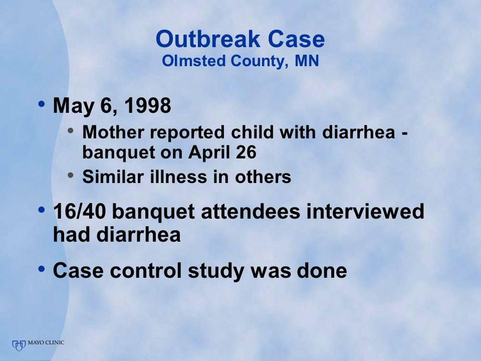 Outbreak Case Olmsted County, MN May 6, 1998 Mother reported child with diarrhea - banquet on April 26 Similar illness in others 16/40 banquet attendees interviewed had diarrhea Case control study was done
