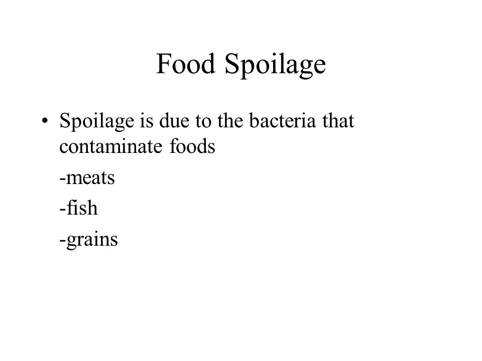 Food Spoilage Spoilage is due to the bacteria that contaminate foods -meats -fish -grains
