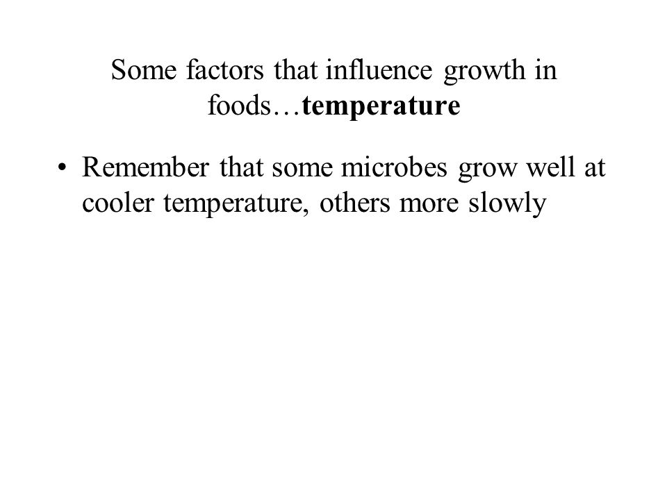 Some factors that influence growth in foods…temperature Remember that some microbes grow well at cooler temperature, others more slowly