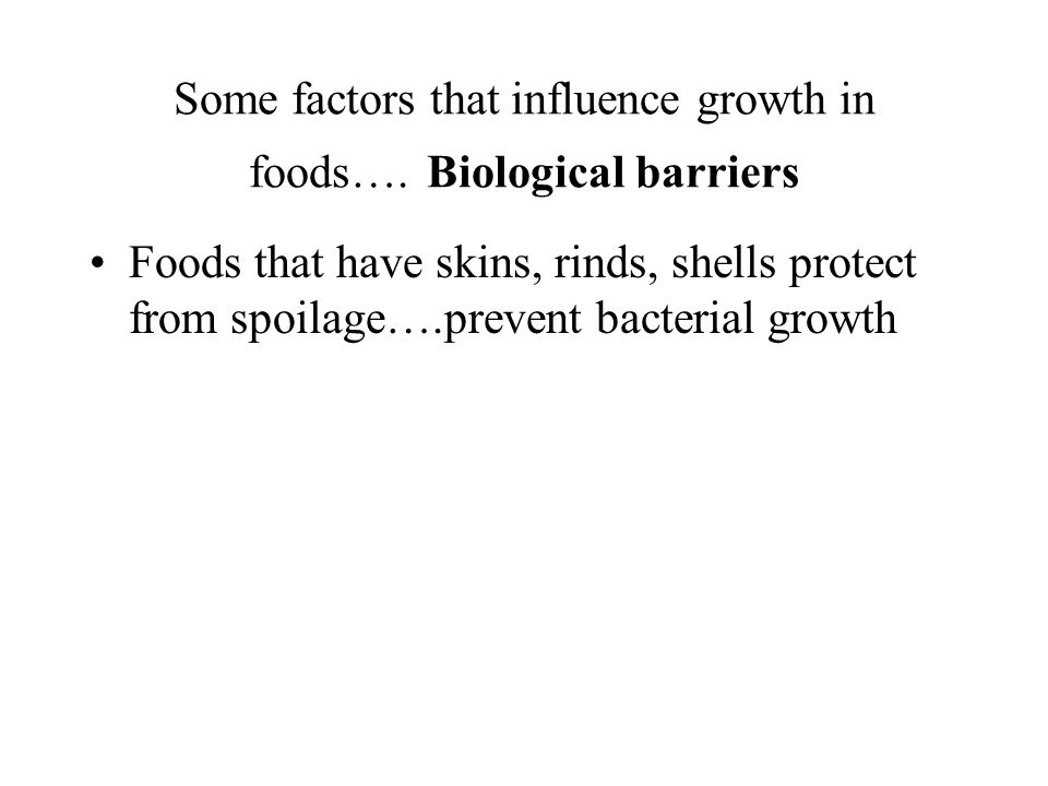 Some factors that influence growth in foods…..Antimicrobial chemicals Some food have naturally occurring enzymes, etc