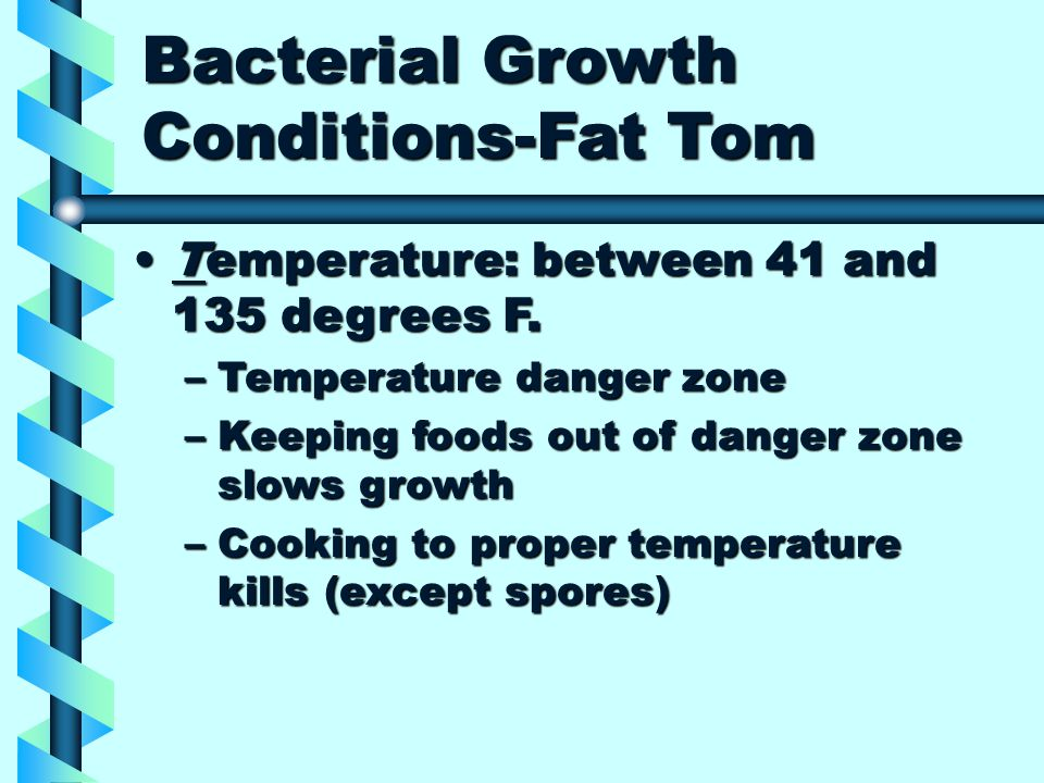 Bacterial Growth Conditions-Fat Tom Temperature: between 41 and 135 degrees F.Temperature: between 41 and 135 degrees F.