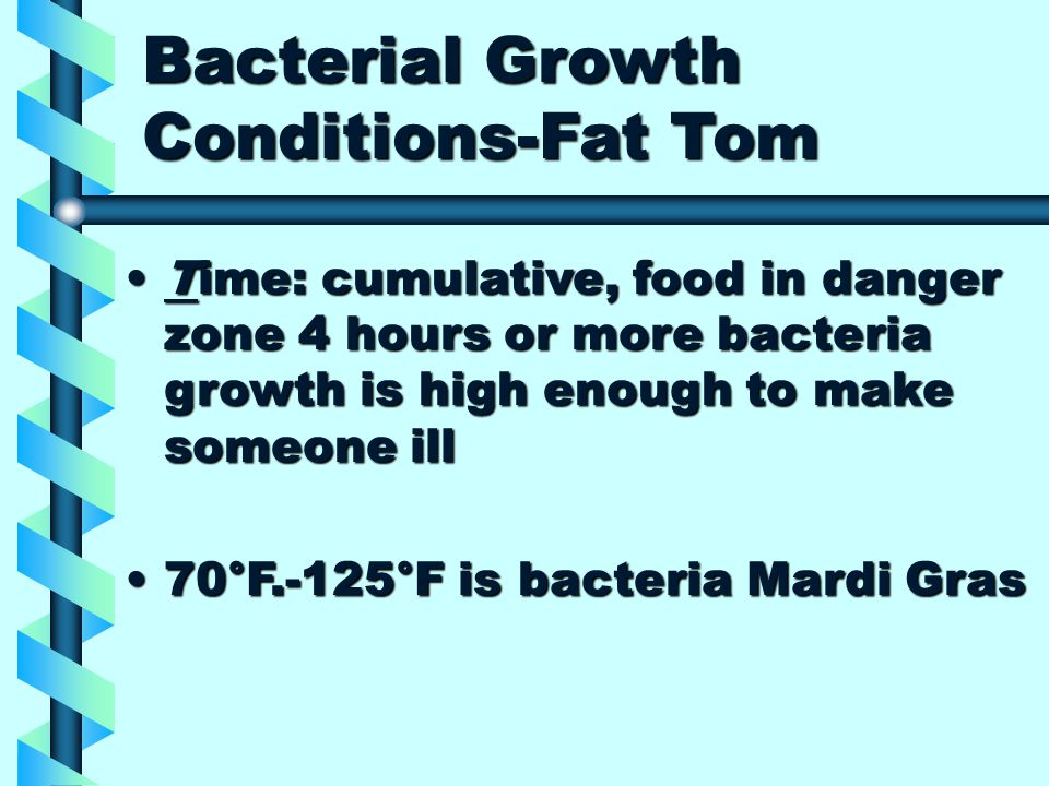 Bacterial Growth Conditions-Fat Tom Time: cumulative, food in danger zone 4 hours or more bacteria growth is high enough to make someone illTime: cumulative, food in danger zone 4 hours or more bacteria growth is high enough to make someone ill 70°F.-125°F is bacteria Mardi Gras70°F.-125°F is bacteria Mardi Gras
