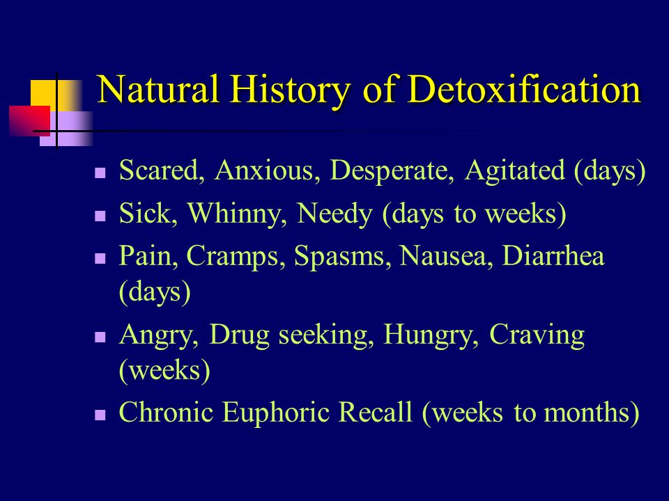Natural History of Detoxification Scared, Anxious, Desperate, Agitated (days) Sick, Whinny, Needy (days to weeks) Pain, Cramps, Spasms, Nausea, Diarrh