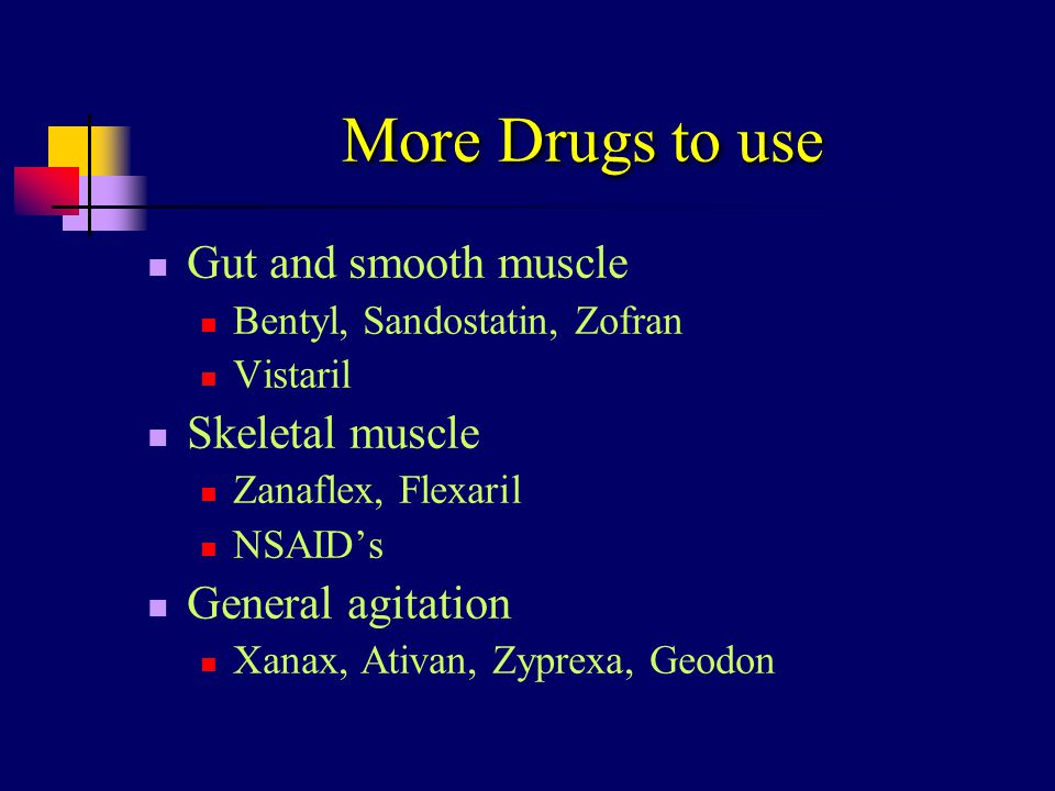 More Drugs to use Gut and smooth muscle Bentyl, Sandostatin, Zofran Vistaril Skeletal muscle Zanaflex, Flexaril NSAID's General agitation Xanax, Ativa