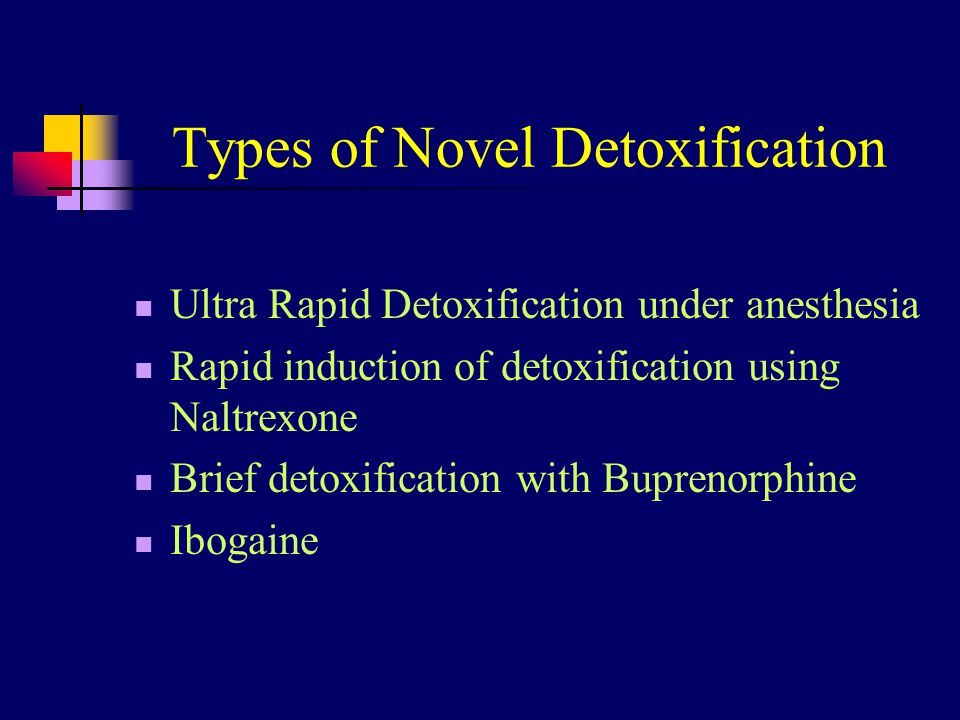 Types of Novel Detoxification Ultra Rapid Detoxification under anesthesia Rapid induction of detoxification using Naltrexone Brief detoxification with