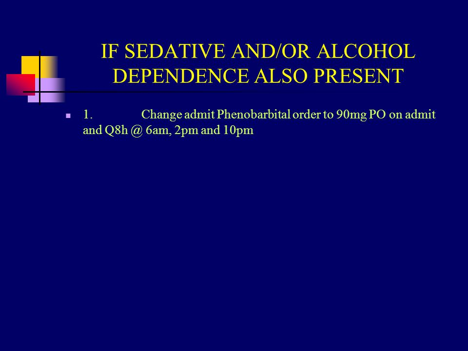 IF SEDATIVE AND/OR ALCOHOL DEPENDENCE ALSO PRESENT 1. Change admit Phenobarbital order to 90mg PO on admit and Q8h @ 6am, 2pm and 10pm