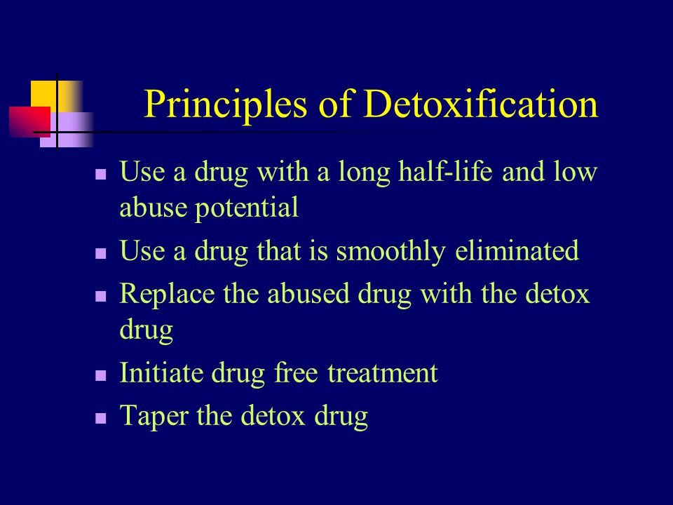 Principles of Detoxification Use a drug with a long half-life and low abuse potential Use a drug that is smoothly eliminated Replace the abused drug w