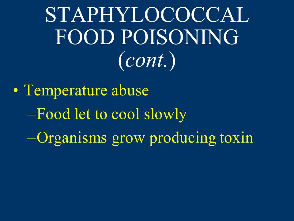 STAPHYLOCOCCAL FOOD POISONING (cont.) Temperature abuse –Food let to cool slowly –Organisms grow producing toxin