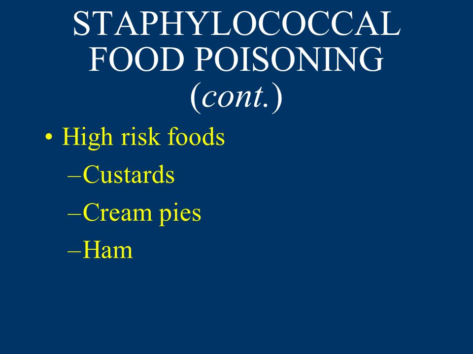 STAPHYLOCOCCAL FOOD POISONING (cont.) High risk foods –Custards –Cream pies –Ham