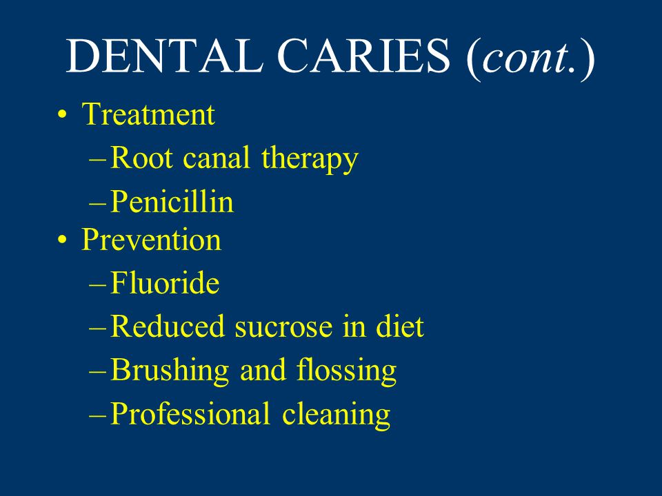 DENTAL CARIES (cont.) Treatment –Root canal therapy –Penicillin Prevention –Fluoride –Reduced sucrose in diet –Brushing and flossing –Professional cleaning
