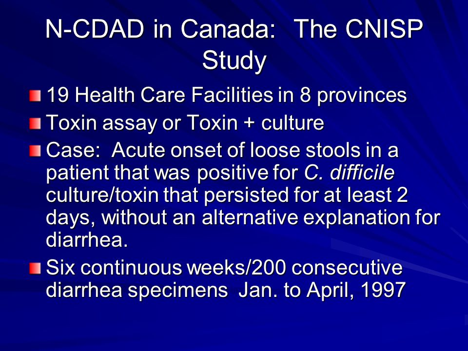 N-CDAD in Canada: The CNISP Study 19 Health Care Facilities in 8 provinces Toxin assay or Toxin + culture Case: Acute onset of loose stools in a patient that was positive for C.