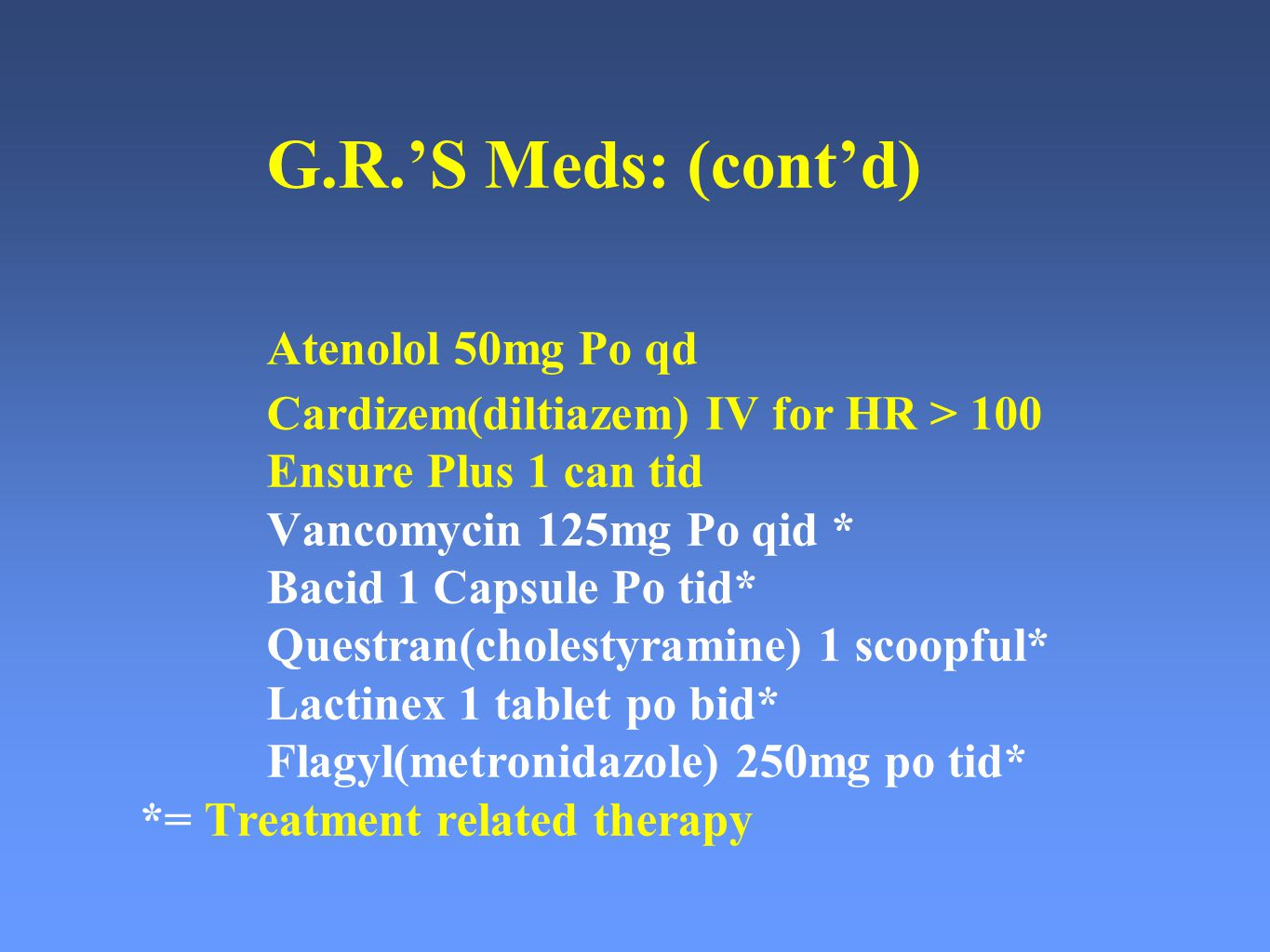 G.R.'S Meds: (cont'd) Atenolol 50mg Po qd Cardizem(diltiazem) IV for HR > 100 Ensure Plus 1 can tid Vancomycin 125mg Po qid * Bacid 1 Capsule Po tid* Questran(cholestyramine) 1 scoopful* Lactinex 1 tablet po bid* Flagyl(metronidazole) 250mg po tid* *= Treatment related therapy