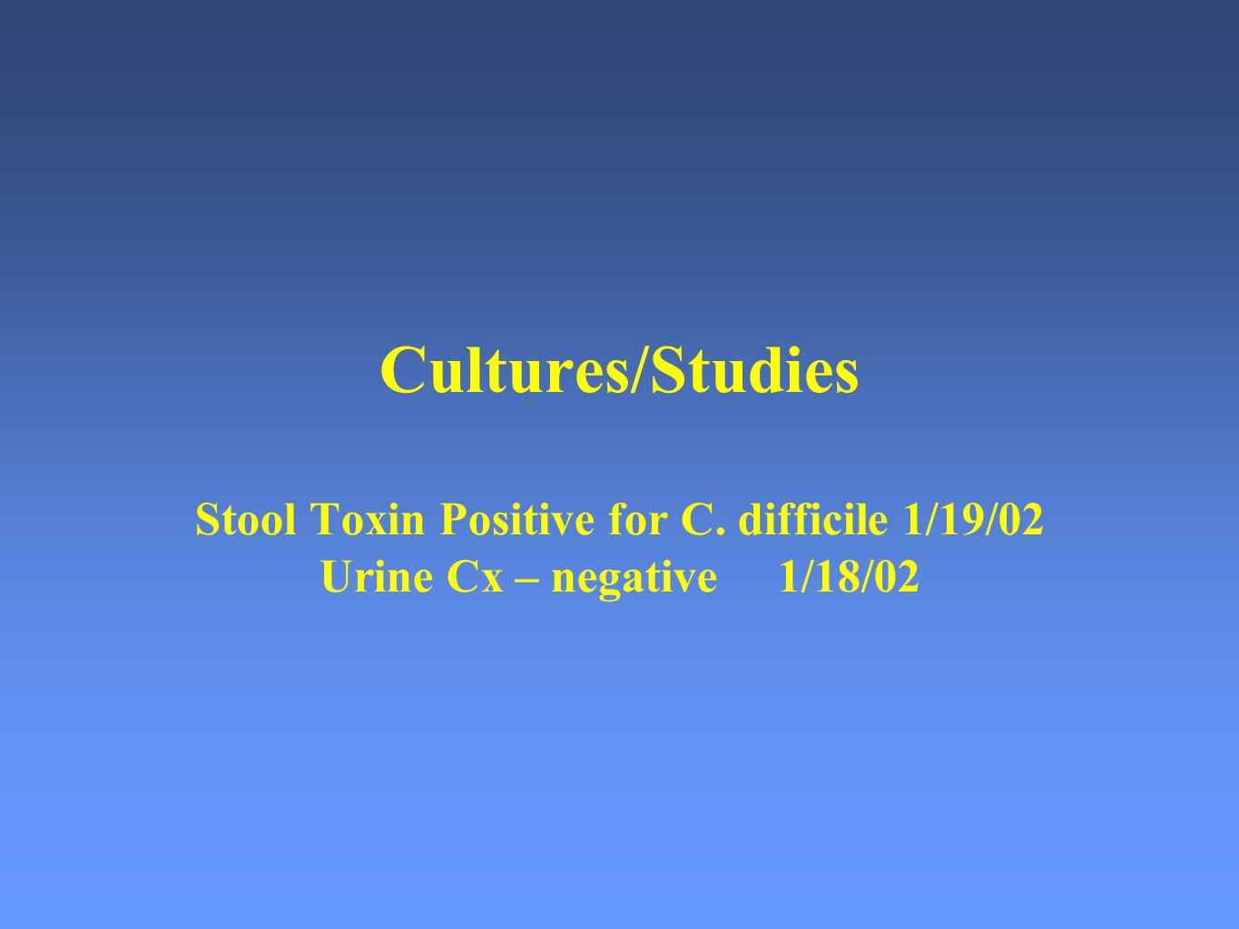 Cultures/Studies Stool Toxin Positive for C. difficile 1/19/02 Urine Cx – negative 1/18/02