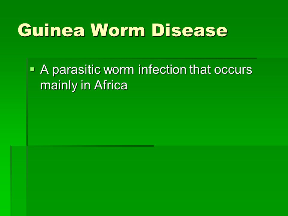 Guinea Worm Disease  A parasitic worm infection that occurs mainly in Africa