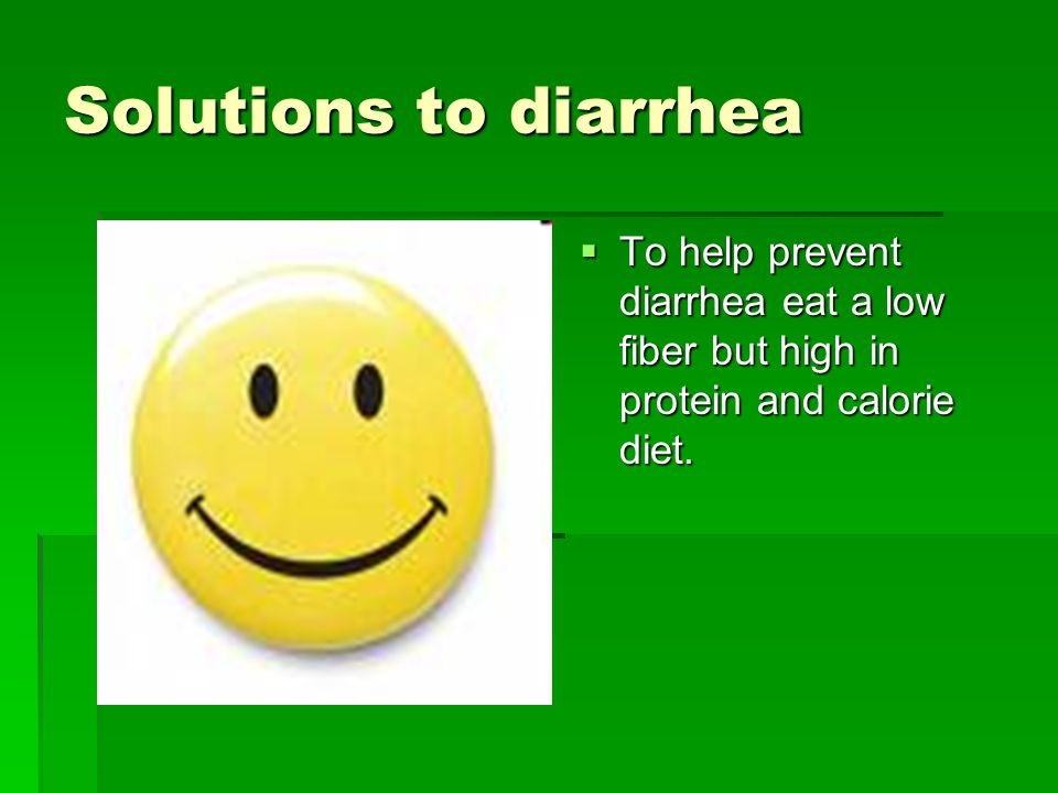 Solutions to diarrhea  To help prevent diarrhea eat a low fiber but high in protein and calorie diet.