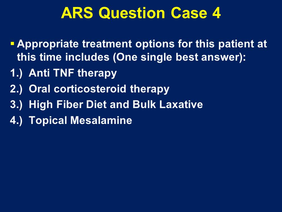 ARS Question Case 4  Appropriate treatment options for this patient at this time includes (One single best answer): 1.) Anti TNF therapy 2.) Oral cor