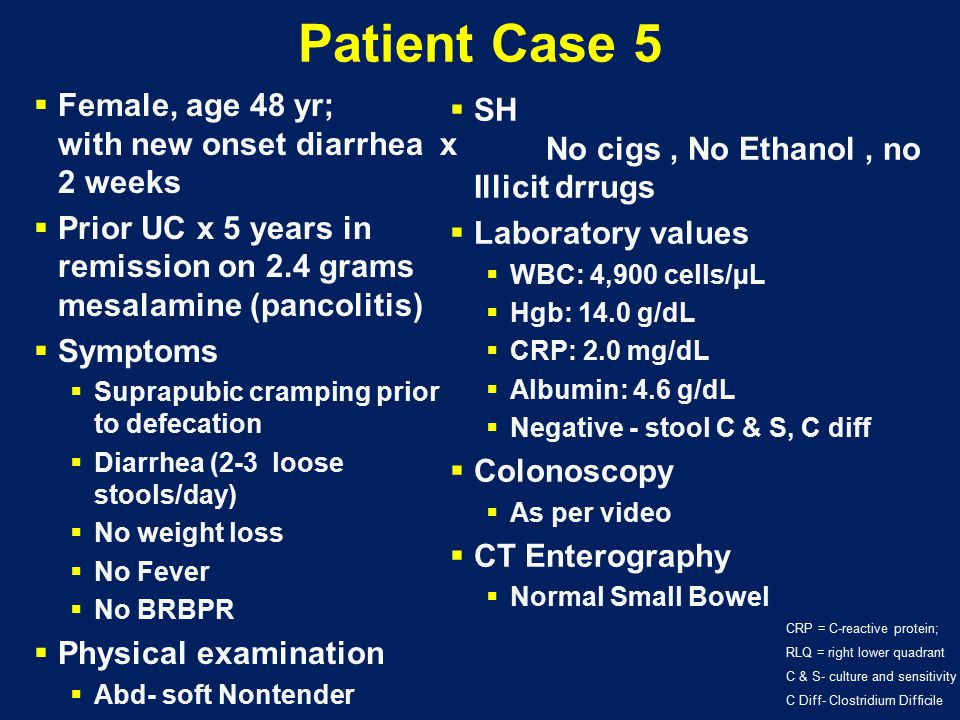 Patient Case 5  Female, age 48 yr; with new onset diarrhea x 2 weeks  Prior UC x 5 years in remission on 2.4 grams mesalamine (pancolitis)  Symptom