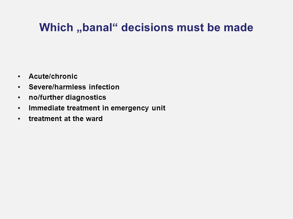 "Which ""banal decisions must be made Acute/chronic Severe/harmless infection no/further diagnostics Immediate treatment in emergency unit treatment at the ward"