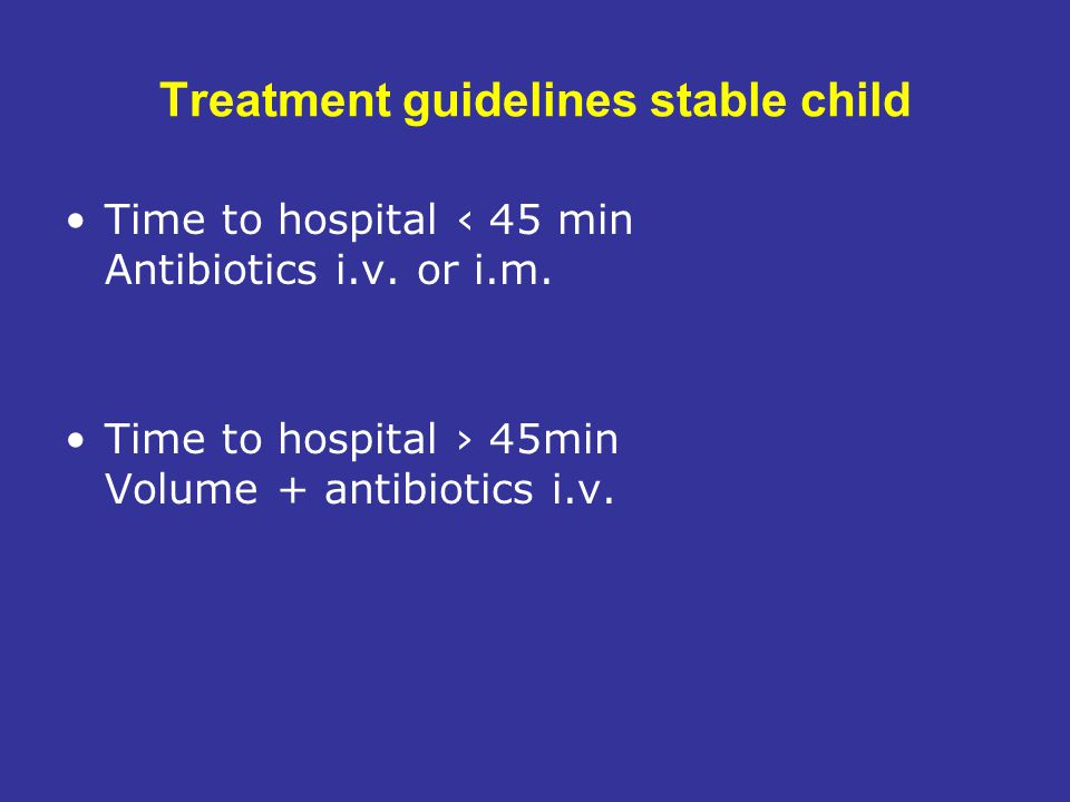 Treatment guidelines stable child Time to hospital ‹ 45 min Antibiotics i.v.