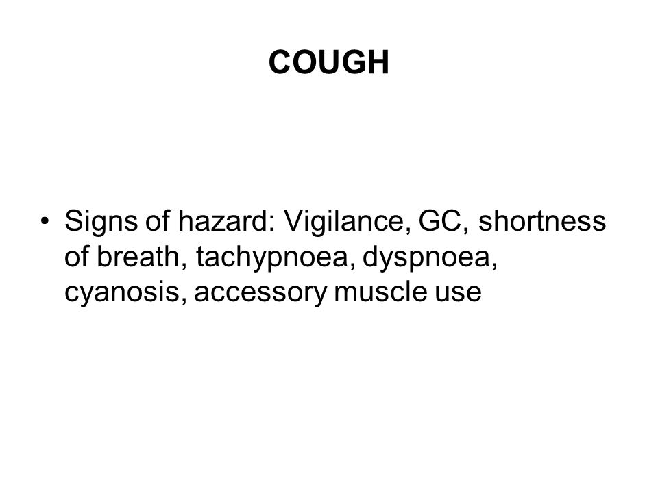 COUGH Signs of hazard: Vigilance, GC, shortness of breath, tachypnoea, dyspnoea, cyanosis, accessory muscle use