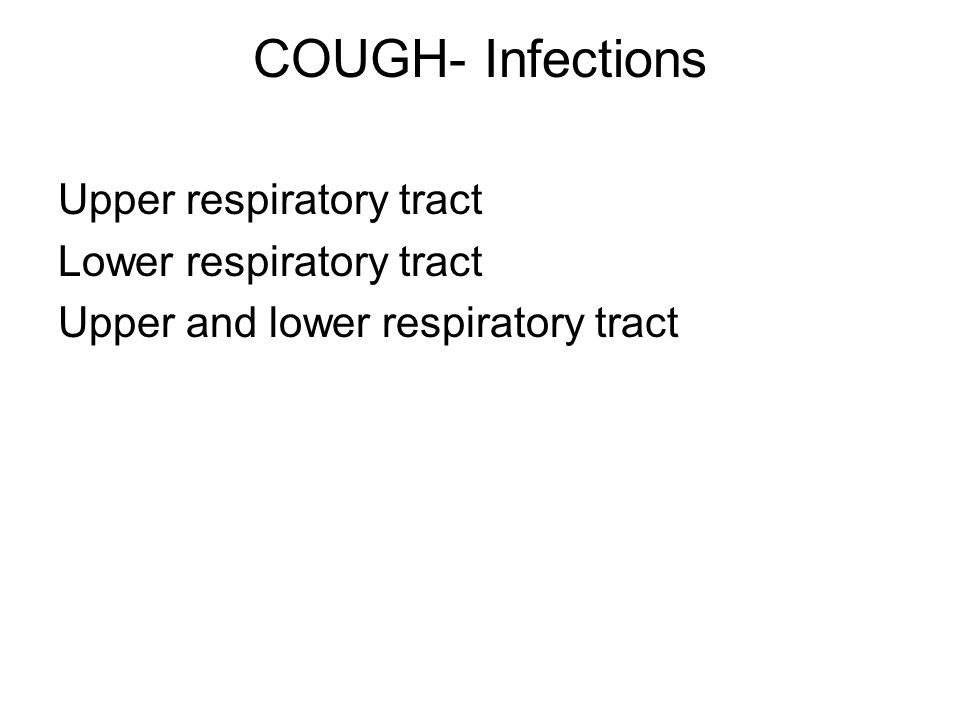 COUGH- Infections Upper respiratory tract Lower respiratory tract Upper and lower respiratory tract