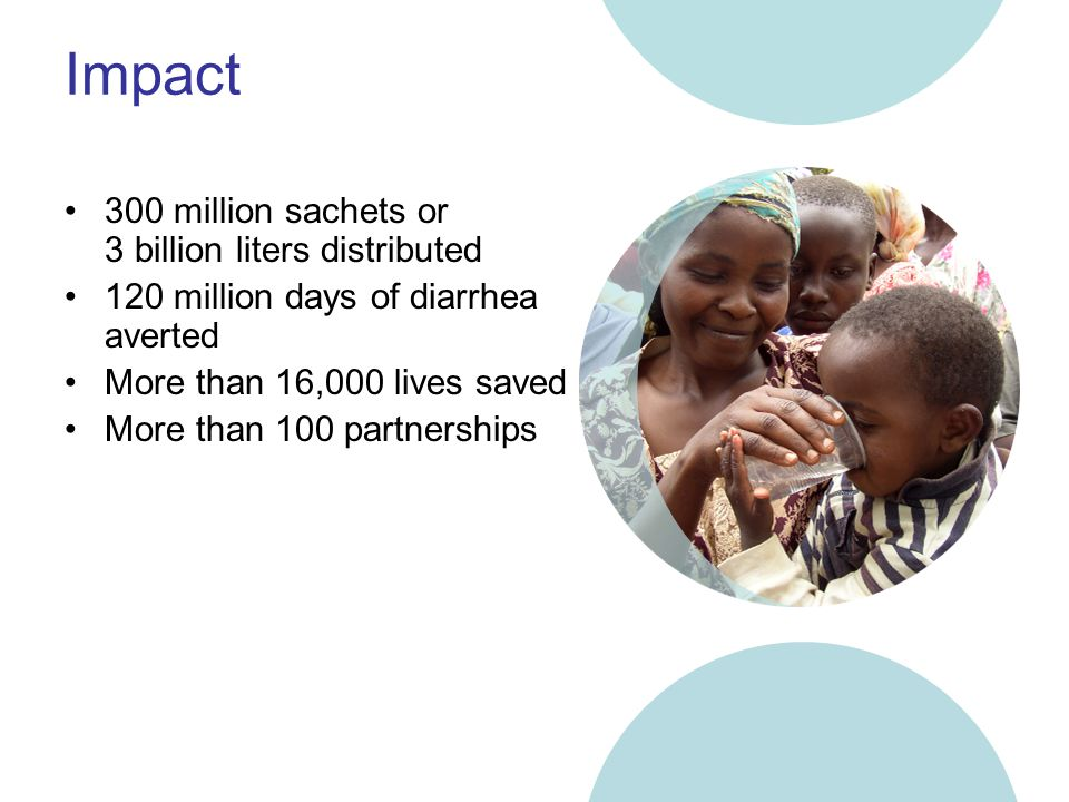 Impact 300 million sachets or 3 billion liters distributed 120 million days of diarrhea averted More than 16,000 lives saved More than 100 partnerships