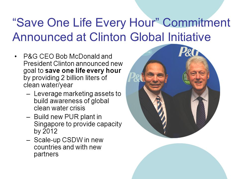 Save One Life Every Hour Commitment Announced at Clinton Global Initiative P&G CEO Bob McDonald and President Clinton announced new goal to save one life every hour by providing 2 billion liters of clean water/year –Leverage marketing assets to build awareness of global clean water crisis –Build new PUR plant in Singapore to provide capacity by 2012 –Scale-up CSDW in new countries and with new partners