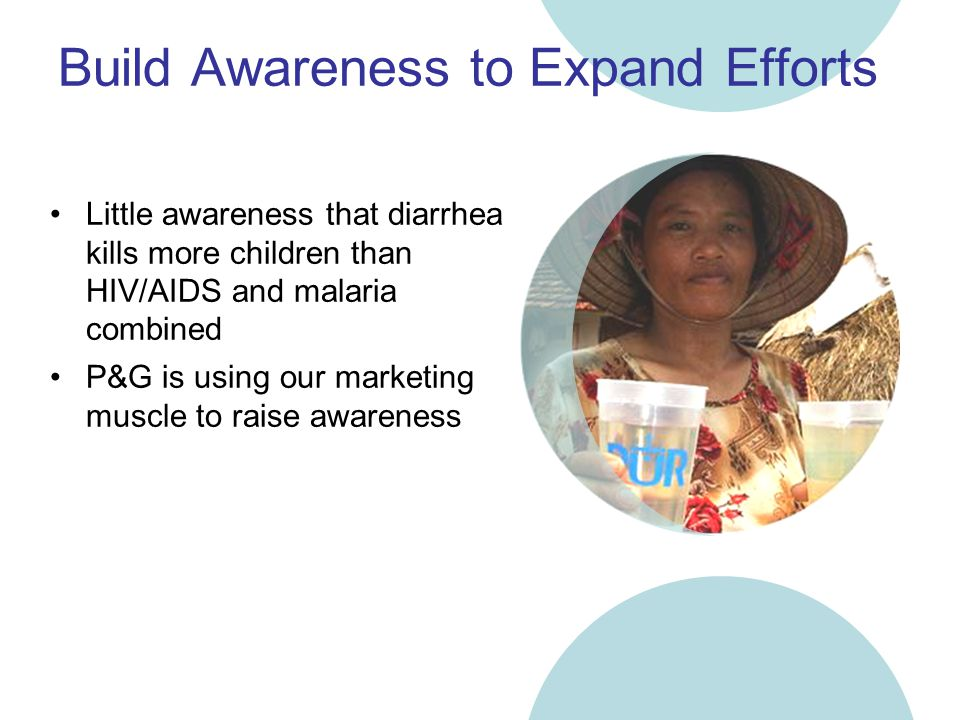 Build Awareness to Expand Efforts Little awareness that diarrhea kills more children than HIV/AIDS and malaria combined P&G is using our marketing muscle to raise awareness