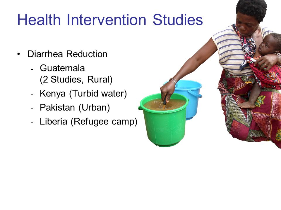 Health Intervention Studies Diarrhea Reduction ­ Guatemala (2 Studies, Rural) ­ Kenya (Turbid water) ­ Pakistan (Urban) ­ Liberia (Refugee camp)