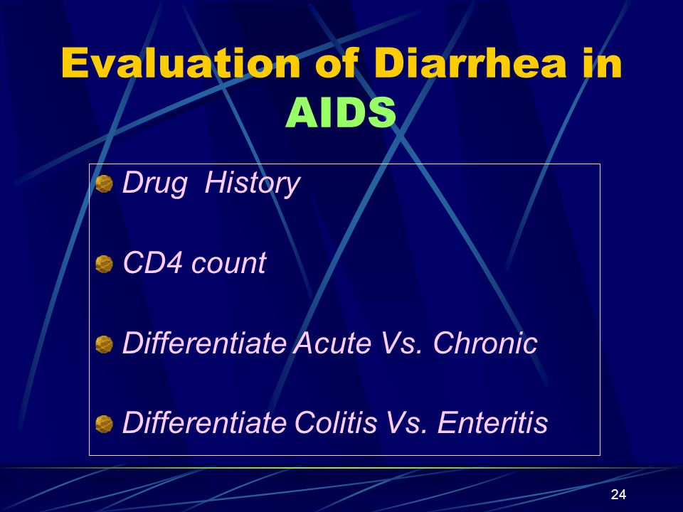24 Evaluation of Diarrhea in AIDS Drug History CD4 count Differentiate Acute Vs. Chronic Differentiate Colitis Vs. Enteritis