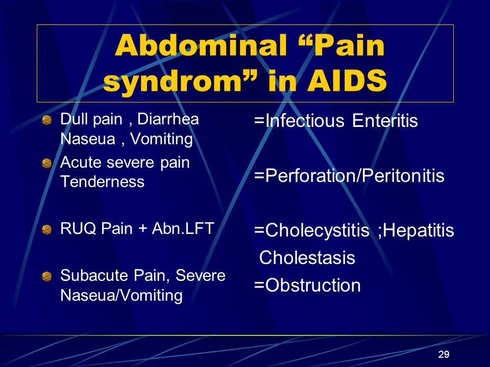 29 Abdominal Pain syndrom in AIDS Dull pain, Diarrhea Naseua, Vomiting Acute severe pain Tenderness RUQ Pain + Abn.LFT Subacute Pain, Severe Naseua/Vomiting =Infectious Enteritis =Perforation/Peritonitis =Cholecystitis ;Hepatitis Cholestasis =Obstruction