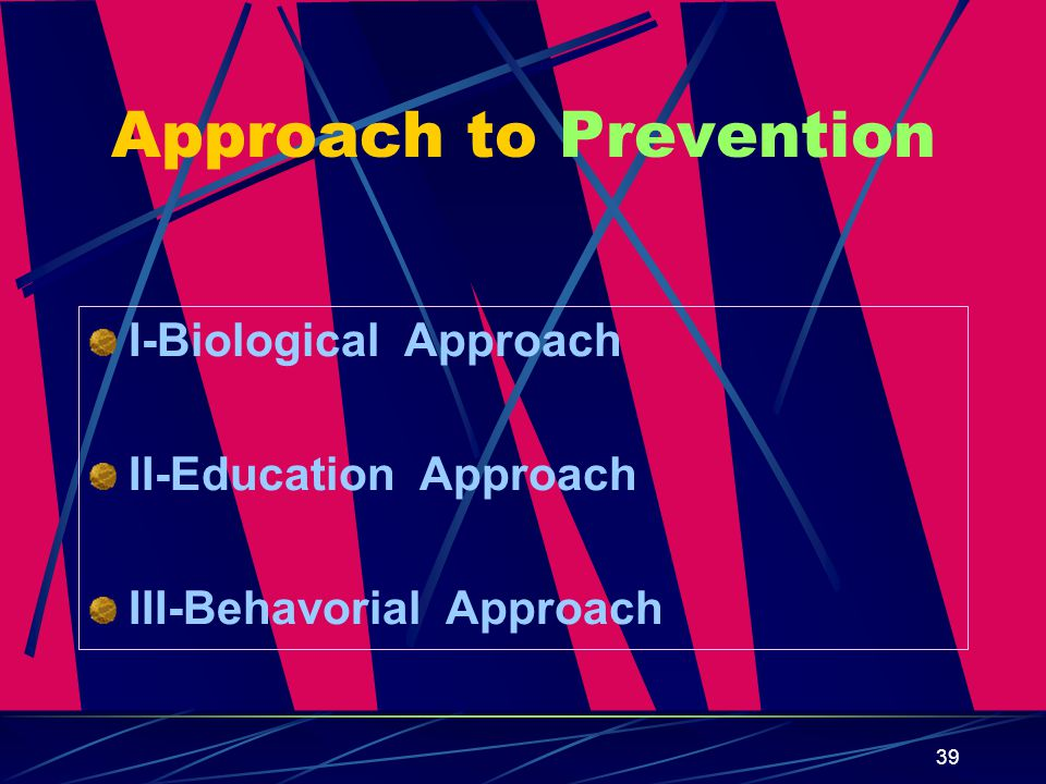 39 Approach to Prevention I-Biological Approach II-Education Approach III-Behavorial Approach